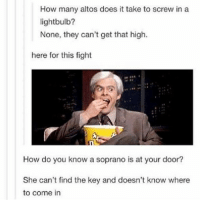 Memes, My House, and Scare: How many altos does it take to screw in a  lightbulb?  None, they can't get that high.  here for this fight  How do you know a soprano is at your door?  She can't find the key and doesn't know where  to come in speaking of choir,, the alto comment is so true for me like I can't sing high at all anymore????? and I'm not sure if it's because I had strep or like if I hurt my voice or what like I kiiiiinda suspect it's bc of choir because I can sing plenty high at my house but like there with them I'm trying to be quiet and I'm scared and frododisodkgloo I hate it I want to be a soprano ;(
