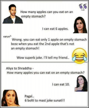 """""""If you said 6 I would have told you an amazing joke"""": How many apples can you eat on an  empty stomach?  I can eat 6 apples  varun  Wrong. you can eat only 1 apple on empty stomach  bcoz when you eat the 2nd apple that's not  an empty stomach!  Wow superb joke. l'Il tell my friend..  Aliya to Shraddha  How many apples you can eat on an empty stomach?  I can eat 10  Pagal  6 bolti to mast joke sunati!! """"If you said 6 I would have told you an amazing joke"""""""