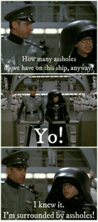 I Knew It Im Surrounded By Assholes: How many assholes  ONWe have on this ship, anyway  Yo!  I knew it.  I'm surrounded by assholes!