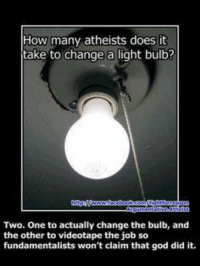 Memes, Atheist, and 🤖: How many atheists does it  take to change a light bulb?  Two. One to actually change the bulb, and  the other to videotape the job so  fundamentalists won't claim that god did it.