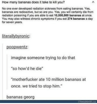 "Memes, 🤖, and How: How many bananas does it take to kill you?  No one ever developed radiation sickness from eating bananas. Yes,  bananas are radioactive, but so are you. Yes, you wll certainly die from  radiation poisoning if you are able to eat 10,000,000 bananas at once  You may also witness chronic symptoms if you eat 274 bananas a day  for seven years.  literallybyronic:  poopwentz:  imagine someone trying to do that  so how'd he die""  ""motherfucker ate 10 million bananas at  once. we tried to stop him.""  bananas georg Tag a friend who could eat this many bananas"