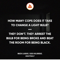 Memes, 🤖, and Bolt: HOW MANY COPS DOES IT TAKE  TO CHANGE A LIGHT BULB?  THEY DON'T THEY ARREST THE  BULB FOR BEING BROKE AND BEAT  THE ROOM FOR BEING BLACK.  MUCH LAUGHS. SUCH HILARIOUS.  @SHIT BOLT