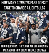😂😂😂😂😂 Credit to: DC&TMF #rampage: HOW MANY COWBOYS FANS DOES IT  TAKE TO CHANGE A LIGHTBULB?  72  TA  TRICK QUESTION. THEY JUST ALL SIT AROUND  TALK ABOUT HOW GREAT THE OLD ONE WAS 😂😂😂😂😂 Credit to: DC&TMF #rampage