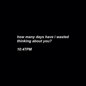 How, You, and Thinking: how many days have i wasted  thinking about you?  10:47PM