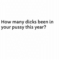 Ok Ladies, Time To Get Some More Followers. 😊😊: How many dicks been in  your pussy this year? Ok Ladies, Time To Get Some More Followers. 😊😊