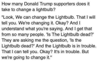 """Donald Trump Supporters: How many Donald Trump supporters does it  take to change a lightbulb?  """"Look, We can change the Lightbulb. That I will  tell you. We're changing it. Okay? And I  understand what you're saying. And I get that  from so many people. 'ls The Lightbulb dead?'  They are asking me the question, 'ls the  Lightbulb dead?' And the Lightbulb is in trouble.  That I can tell you. Okay? It's in trouble. But  we're going to change it."""""""