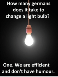 Change, How, and Light: How many germans  does it take to  change a light bulb?  One. We are efficient  and don't have humour. <p>Germans Changing A Light Bulb.</p>