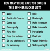 9gag, Bucket List, and Food: HOW MANY ITEMS HAVE YOU DONE IN  THIS SUMMER BUCKET LIST?  □ Bake  Hike  Bonfire & s'moresMovie night  Camp out  Dance party  Fly a kite  Make ice cream  Make lemonade  Park picnic  Food truck dinnerRoad trip  Go to a theme park  Go swimming  Watch fireworks  water gun fight  One, if watching Netflix is in it. summer backtoschool bucketlist 9gag