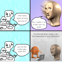 """Dude, Fanfiction, and Reddit: how many  layers of irony  are you on  like, maybe 5, or  6 right now. my  dude  For the last time, orang, I am  not interested in your fanfiction  you are like  a little baby  watch this <p>[<a href=""""https://www.reddit.com/r/surrealmemes/comments/819yl2/alternative/"""">Src</a>]</p>"""