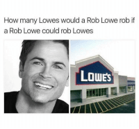 Lowes, How, and Rob Lowe: How many Lowes would a Rob Lowe rob if  a Rob Lowe could rob Lowes  LOWES This is lowe even for me