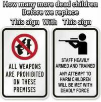 Premises: How many more dead children  Before we replace  This sign With This sign  STAFF HEAVILY  ALL WEAPONS RD AND TRAINED  ARE PROHIBITEDANY ATTEMPT TO  ON THESE  PREMISES  HARM CHILDREN  WILL BE MET WITH  DEADLY FORCE