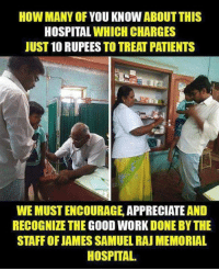 Memes, Appreciate, and Hospital: HOW MANY OF YOU KNOW ABOUT THIS  HOSPITAL WHICH CHARGES  JUST 10 RUPEES TO TREAT PATIENTS  WEMUSTENCOURAGE, APPRECIATE AND  RECOGNIZE THE GOOD WORK DONE BYTHE  STAFFOFJAMES SAMUEL RAU MEMORIAL  HOSPITAL.