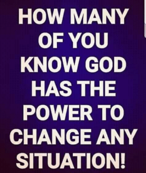 God, Memes, and Power: HOW MANY  OF YOU  KNOW GOD  HAS THE  POWER TO  CHANGE ANY  SITUATION