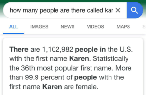 Uh oh this is bad: how many people are there called kar X  ALL  NEWS  IMAGES  VIDEOS  MAPS  There are 1,102,982 people in the U.S.  with the first name Karen. Statistically  the 36th most popular first name. More  than 99.9 percent of people with the  first name Karen are female. Uh oh this is bad