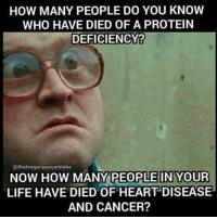 Life, Protein, and Cancer: HOW MANY PEOPLE DO YOU KNOW  WHO HAVE DIED OF A PROTEIN  DEFICIENCY?  @thatveganaussiebloke  NOW HOW  MANY PEOPLE IN YOUR  LIFE HAVE DIED OF HEART DISEASE  AND CANCER?