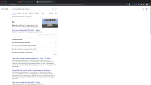 """I think it might be higher.: how many people play minecraft X  reddit: the front page of the inter X  YouTube  google.com/search?q=how+many+people+play+minecraft&oq=How+many+people+play+minecraft&aqs=chrome.0.O12.8583j1j7&sourceid=chrome&ie=UTF-8  19  Google  19  how many people play minecraft  O Maps  Q All  : More  9 News  D Videos  Tools  Images  Settings  About 557,000,000 results (0.71 seconds)  MINECRAFT  91  Adiaiwnte  Minecraft' is still one of the biggest games in the  world, with over 91 million people playing monthly.  help.mojang.com  How many people play Minecraft? - Quora  https://www.quora.com > How-many-people-play-Minecraft  2 About Featured Snippets  Feedback  People also ask  How many users are on Minecraft?  How many players does Minecraft have 2019?  Does Minecraft have more players than fortnite?  Is Roblox more popular than Minecraft?  Feedback  How many people are playing 'Minecraft'? Over 112 million ...  https://www.businessinsider.com > minecraft-monthly-player-number-micr...  Sep 14, 2019 - The game now has over 112 million players every month, """"Minecraft"""" studio  head Helen Chiang told Business Insider in a phone interview this week. """"Over the past five  For over 10 years, the  years since the acquisition, 'Minecraft' is continuing to grow,"""" she said.  wildly popular ...  """"Minecraft"""" has over 91 million monthly players - Business ...  https://www.businessinsider.com > minecraft-has-74-million-monthly-play... -  Oct 1, 2018 - 'Minecraft' is still one of the biggest games in the world, with over 91 million  people playing monthly. Microsoft-owned """"Minecraft"""" continues to be a massive success. The  monthly player count crested 91 million this summer, an increase of nearly 20 million players  across 2018.  How many people play Minecraft? - Quora  https://www.quora.com > How-many-people-play-Minecraft  ::: I think it might be higher."""
