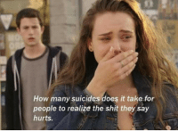 Shit, How, and They: How many suicides does it take for  people to realize the shit they say  hurts.