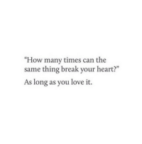 """How Many Times, Love, and Break: """"How many times can the  same thing break your heart?""""  As long as you love it."""