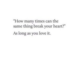 "How Many Times, Love, and Break: ""How many times can the  same thing break your heart?""  As long as you love it."