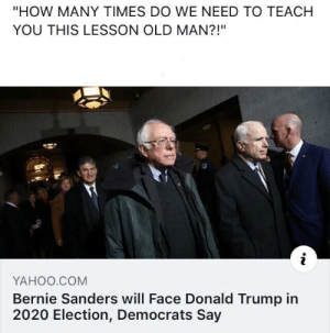 "Bernie Sanders, Donald Trump, and How Many Times: ""HOW MANY TIMES DO WE NEED TO TEACH  YOU THIS LESSON OLD MAN?!""  YAHOO.COM  Bernie Sanders will Face Donald Trump in  2020 Election, Democrats Say How many times do we have to teach you this lesson old man?"