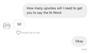 Dank, Memes, and Target: How many upvotes will I need to get  you to say the N-Word  50  Double tap to like  Okay  Seen Can we do it by Whitespace303 MORE MEMES