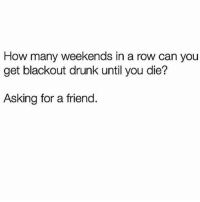Drunk, Girl Memes, and Asking: How many weekends in a row can you  get blackout drunk until you die?  Asking for a friend. Apologies in advance to my liver for this weekend