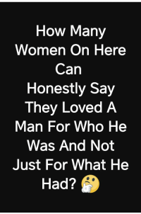 <p>Plenty. I know it might be hard to believe but not every woman is a selfish materialistic bitch any more than every man is a manipulative abuser.</p>: How Many  Women On Here  Can  Honestly Say  They Loved A  Man For Who He  Was And Not  Just For What He  Had? <p>Plenty. I know it might be hard to believe but not every woman is a selfish materialistic bitch any more than every man is a manipulative abuser.</p>