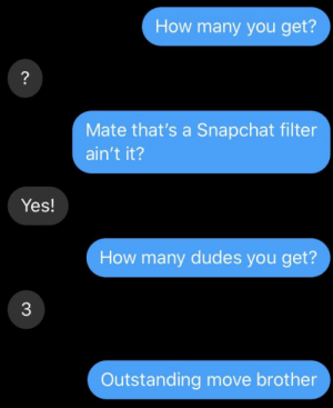 Outstanding move: How many you get?  ?  Mate that's a Snapchat filter  ain't it?  Yes!  How many dudes you get?  3  Outstanding move brother Outstanding move