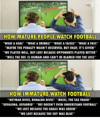 "Football, Memes, and Neymar: HOW MATURE PEOPLE WATCH FOOTBALL  ""WHAT A GOAL''  ""WHAT A DRIBBLE"" ""WHAT A TACKLE"" ""WHAT A PASS""  ""MAY BE THE PENALTY WASN'T DESERVED, BUT 0KAY IT'S GIVEN""  ""WE PLAYED WELL, BUT LOST BECAUSE 0PPONENTS PLAYED BETTER""  ""WELL THE REF. IS HUMAN AND CAN'T BE BLAMED FOR THE LOSS""  HOW IMMATURE WATCH FOOTBALL  ""NEYMAR DIVES, RONALDO DIVES"" ""MESSI, THE TAX FRAUD""  ''UEFALONA, UEFADRID"" ""REF DOESN'T EVEN UNDERSTAND FOOTBALL  ""WE LOST BECAUSE THE GRASS WAS GREEN""  ""WE LOST BECAUSE THE SKY WAS BLUE"" True... 😂 🔺FREE FOOTBALL EMOJIS -> LINK IN OUR BIO!!! Credit ➡️ @thefootballarena"