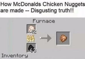 Posted in 2017. Decided to post to show the golden age of memes.: How McDonalds Chicken Nuggets  are made Disgusting truth!!  Furnace  Inventory Posted in 2017. Decided to post to show the golden age of memes.