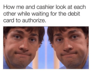 cashier: How me and cashier look at each  other while waiting for the debit  card to authorize.