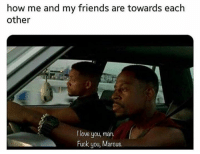 Friends, Fuck You, and Love: how me and my friends are towards each  other  I love you, man.  Fuck you, Marcus. After a few drinks 😂🍻
