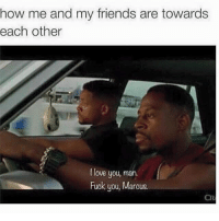 Fuck You, Memes, and 🤖: how me and my friends are towards  each other  love you, man.  Fuck you, Marcus. tag someone - ur friends