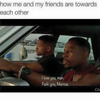 😝: how me and my friends are towards  each other  love you, man.  Fuck you, Marcus. 😝