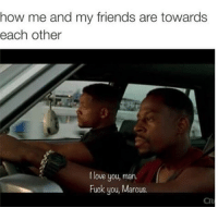 😂😂😂😂😂: how me and my friends are towards  each other  love you, man.  Fuck you, Marcus. 😂😂😂😂😂