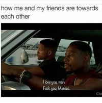 Friends, Fuck You, and Fucking: how me and my friends are towards  each other  love you, man.  Fuck you, Marcus.  CRA 😂 same.
