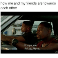Same 😂😂: how me and my friends are towards  each other  love you, man.  Fuck you, Marcus. Same 😂😂