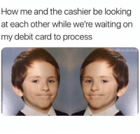 Waiting..., Hood, and How: How me and the cashier be looking  at each other while we're waiting on  my debit card to process  riendofbae That exact face too!😂 [via friendofbae]