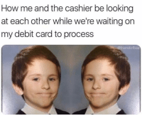 Af, Funny, and Awkward: How me and the cashier be looking  at each other while we're waiting on  my debit card to process  @friendofbae Awkward af don't know it it will decline 😰