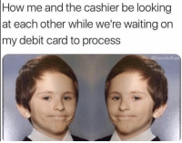Be Like, Waiting..., and How: How me and the cashier be looking  at each other while we're waiting on  my debit card to process  @friendofbae It be like that sometimes