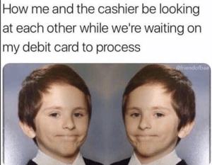 Be Like, Dank, and Memes: How me and the cashier be looking  at each other while we're waiting on  my debit card to process  @friendofbae It be like that sometimes by wolverines96 MORE MEMES