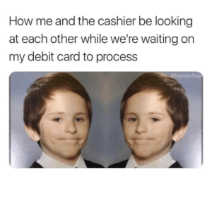 Bae, Dank, and Memes: How me and the cashier be looking  at each other while we're waiting on  my debit card to process  bae 💳 Please do not remove card 💳 by aputhuss MORE MEMES