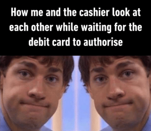 Dank, Waiting..., and 🤖: How me and the cashier look at  each other while waiting for the  debit card to authorise Sometimes I keep my eyes glued to the card machine