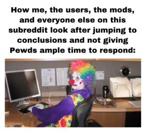 Dad, Love, and Sloth: How me, the users, the mods,  and everyone else on this  subreddit look after jumping to  conclusions and not giving  Pewds ample time to respond: Sloth, please come out of your room, mom and dad still love you, the divorce isn't your fault