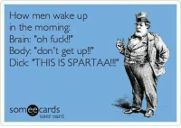"Memes, 🤖, and Oh Fuck: How men wake up  in the morning  Brain: ""oh fuck!!""  Body: ""don't get up!""  Dick ""THIS IS SPARTAA!!!""  somee cards  user card http://t.co/Y2kTC5rxOP"