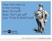 "Memes, 🤖, and Wake: How men wake up  in the morning.  Brain: Oh fuck!""  Body: ""don't get up!""  Dick: ""THIS IS SPARTAA  ee  cards  user card  FEEL UNLOVED? GO TO DAMNLOLCOM"