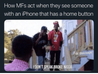 Iphone, School, and Home: How MFs act when they see someone  with an iPhone that has a home button  @ Blockaye  DON'T SPEAK BROKE NIGGA Everybody at my school has the XR. I'm oppressed.