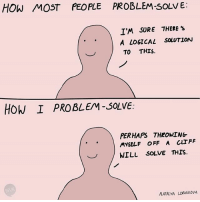Memes, 🤖, and How: HOW MOST PEOPLE PROBLEM-SOLVE:  IM SURE THERE's  A LOGICAL SOLUTION  TO THIS.  HOW I PROBLEM SOLVE.  PERHAPS THROWING  MYSELF OFF A CLIFF  WILL SOLVE THIS.  NATALYA LOBANOVA To each their own I say (by @natalyalobanova )