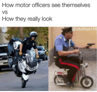 😂😂😂 Where are you guys at? CopHumor CopHumorLife Humor Funny Comedy Lol Police PoliceOfficer Cop Cops ThinBlueLine LawEnforcementOfficer Work Dispatch Dispatcher NightShift Meme: How motor officers see themselves  VS  How they really look  @cdubbya 128 😂😂😂 Where are you guys at? CopHumor CopHumorLife Humor Funny Comedy Lol Police PoliceOfficer Cop Cops ThinBlueLine LawEnforcementOfficer Work Dispatch Dispatcher NightShift Meme