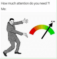 You Needed Me: How much attention do you need  Me.  A lot